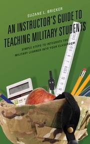 An Instructor's Guide to Teaching Military Students - Simple Steps to Integrate the Military Learner into Your Classroom ebook by Suzane L. Bricker