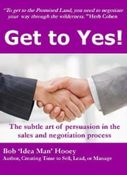 Get to YES! The subtle art of persuasion in the sales and negotiation process ebook by Bob Hooey