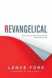 Revangelical - Becoming the Good News People We're Meant to Be ebook by Lance Ford,Dan Kimball