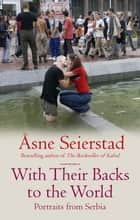 With Their Backs To The World - Portraits from Serbia ebook by x Asne Seierstad