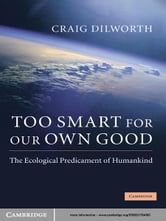 Too Smart for our Own Good - The Ecological Predicament of Humankind ebook by Craig Dilworth