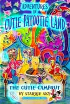 Adventures in Cutie Patootie Land and The Cutie Campout: The Cutie Campout ebook by Starrie Sky