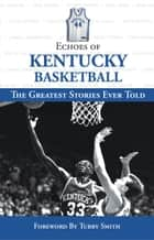 Echoes of Kentucky Basketball - The Greatest Stories Ever Told ebook by Tubby Smith, Triumph Books