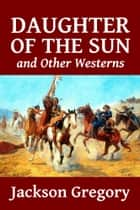 Daughter of the Sun and Other Westerns by Jackson Gregory ebook by Jackson Gregory