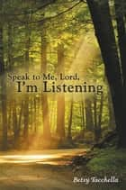 Speak to Me, Lord, I'M Listening ebook by Betsy Tacchella