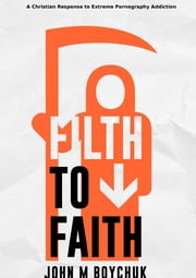 Filth to Faith - A Christian Response To Extreme Pornography Addiction ebook by John Boychuk