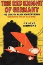 "The Red Knight of Germany - The Story of Baron von Richthofen, Germany's Great War ""Bird"" ebook by Floyd Gibbons"