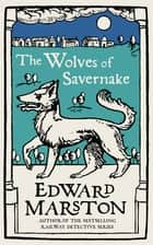 The Wolves of Savernake - A gripping medieval mystery from the bestselling author ebook by Edward Marston