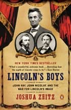 Lincoln's Boys - John Hay, John Nicolay, and the War for Lincoln's Image ebook by Joshua Zeitz