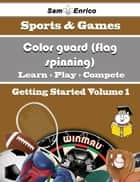 A Beginners Guide to Color guard (flag spinning) (Volume 1) ebook by Marge Rosen