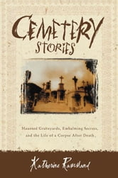 Cemetery Stories - Haunted Graveyards, Embalming Secrets, and the Life of a Corpse After Death ebook by Katherine Ramsland