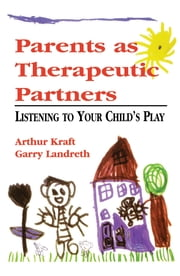 Parents as Therapeutic Partners - Are You Listening to Your Child's Play? ebook by Arthur Kraft,Garry L. Landreth