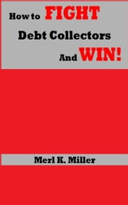 How To Fight Debt Collectors And Win! ebook by Merl K. Miller