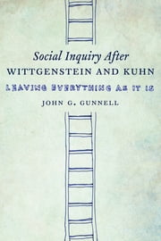 Social Inquiry After Wittgenstein and Kuhn - Leaving Everything as It Is ebook by John G. Gunnell