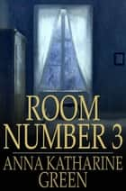Room Number 3 - And Other Detective Stories ebook by Anna Katharine Green