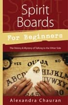 Spirit Boards for Beginners - The History & Mystery of Talking to the Other Side ebook by Alexandra Chauran