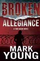 Broken Allegiance (A Tom Kagan Novel) ebook by Mark Young