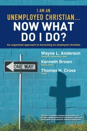 I Am An Unemployed Christian … Now What Do I Do? - An Organized Approach to Becoming an Employed Christian ebook by Wayne L. Anderson