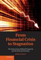 From Financial Crisis to Stagnation - The Destruction of Shared Prosperity and the Role of Economics ebook by Dr Thomas I. Palley