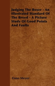 Judging The Boxer - An Illustrated Standard Of The Breed - A Picture Study Of Good Points And Faults ebook by Enno Meyer