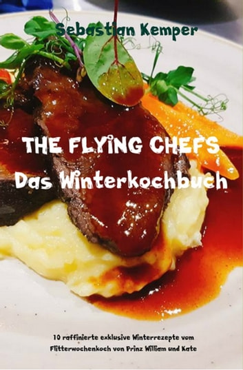 THE FLYING CHEFS Das Winterkochbuch - 10 raffinierte exklusive Winterrezepte vom Flitterwochenkoch von Prinz William und Kate eBook by Sebastian Kemper