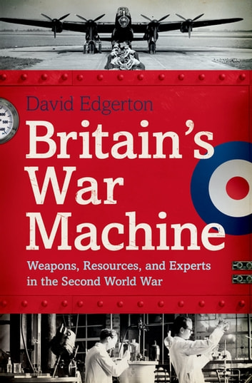 Britain's War Machine - Weapons, Resources, and Experts in the Second World War ebook by David Edgerton