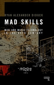 Mad Skills - MIDI and Music Technology through the XXth Century ebook by Ryan Diduck