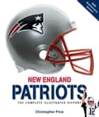 New England Patriots: The Complete Illustrated History - The Complete Illustrated History ebook by Christopher Price