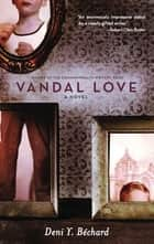 Vandal Love - A Novel ebook by Deni Ellis Bechard