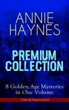 ANNIE HAYNES Premium Collection – 8 Golden Age Mysteries in One Volume (Crime & Suspense Series) - Abbey Court Murder, Blue Diamond, House in Charlton Crescent, Crow Inn's Tragedy, Man with the Dark Beard, Who Killed Charmian Karslake, Crime at Tattenham Corner & Crystal Beads Murder ebook by Annie Haynes