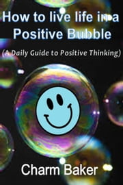 How to Live Life in a Positive Bubble (A Daily Guide to Positive Thinking) ebook by Charm Baker