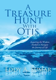 A Treasure Hunt With Otis - Acquiring the Wisdom Needed to Navigate the Journey of Life ebook by Eddy A. Sumar