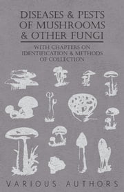 Diseases and Pests of Mushrooms and Other Fungi - With Chapters on Disease, Insects, Sanitation and Pest Control ebook by Various