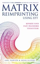 Matrix Reimprinting using EFT - Rewrite Your Past, Transform Your Future ebook by Karl Dawson