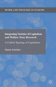 Integrating Varieties of Capitalism and Welfare State Research - A Unified Typology of Capitalisms ebook by Martin Schröder