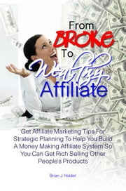 From Broke To Wealthy Affiliate - Get Affiliate Marketing Tips For Strategic Planning To Help You Build A Money Making Affiliate System So You Can Get Rich Selling Other People's Products ebook by Brian J. Holder