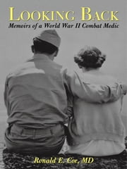 Looking Back: Memoirs of a World War II Combat Medic ebook by Coe MD, Ronald E.