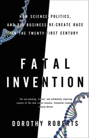 Fatal Invention - How Science, Politics, and Big Business Re-create Race in the Twenty-First Century ebook by Dorothy Roberts