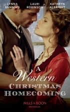 A Western Christmas Homecoming: Christmas Day Wedding Bells / Snowbound in Big Springs / Christmas with the Outlaw (Mills & Boon Historical) ebook by Lynna Banning, Lauri Robinson, Kathryn Albright