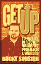 Get Up - A 12-step Guide to Recovery for Misfits, Freaks, and Weirdos ebook by Bucky Sinister
