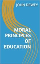 Moral Principles of Education ebook by John Dewey