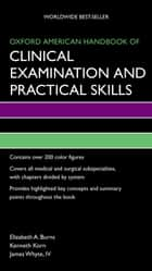 Oxford American Handbook of Clinical Examination and Practical Skills ebook by Elizabeth Burns,Kenneth Korn,James Whyte, IV