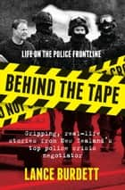 Behind the Tape - Gripping, real-life stories from New Zealand's top police crisis negotiator ebook by Lance Burdett