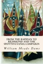 From the Rapidan to Richmond and the Spottsylvania Campaign ebook by William Meade Dame