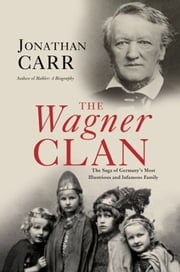 The Wagner Clan - The Saga of Germany's Most Illustrious and Infamous Family ebook by Jonathan Carr