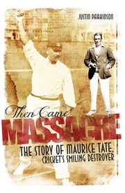 Then Came Massacre - The Story of Maurice Tate, Cricket's Smiling Destroyer ebook by Justin Parkinson