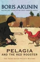 Pelagia And The Red Rooster - The Third Sister Pelagia Mystery ebook by Boris Akunin