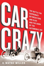 Car Crazy - The Battle for Supremacy between Ford and Olds and the Dawn of the Automobile Age ebook by G. Wayne Miller