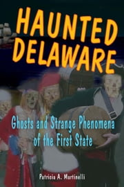 Haunted Delaware - Ghosts and Strange Phenomena of the First State ebook by Patricia A. Martinelli