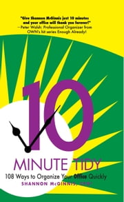10 Minute Tidy: 108 Ways to Organize Your Office Quickly, 2nd edition ebook by Shannon McGinnis